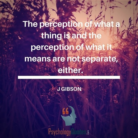 The perception of what a thing is and the perception of what it means are not separate, either.J Gibson   psychology Quotes   Scoop.it