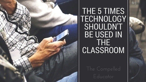 The Compelled Educator: The 5 Times Technology Shouldn't be Used in the Classroom | Learning to learn | Scoop.it