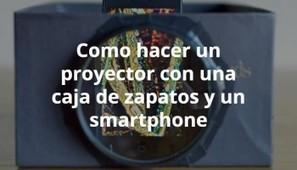 Como hacer un proyector con una caja de zapatos y un smartphone / EcoInventos.com | Uso inteligente de las herramientas TIC | Scoop.it