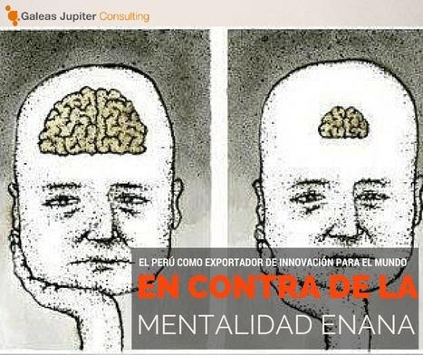 Manifiesto contra la Mentalidad Enana: ¿Por qué no podríamos convertir al Perú en exportador de innovación para el mundo? | Alcarajoconelexito.com | Innovación & Marketing  | Galeas Jupiter Consulting | Scoop.it