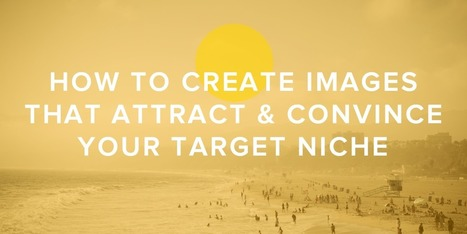 How to Create Images That Attract & Convince Your Target Niche | MarketingHits | Scoop.it