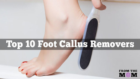 10 Best Foot Callus Removers: Which One is Right for You? | Hot news | Scoop.it
