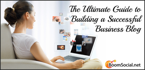 The Ultimate Guide to Building a Successful Business Blog | Social Media | Scoop.it