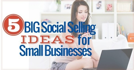 5 Big Social Selling Ideas for Small Businesses | MarketingHits | Scoop.it
