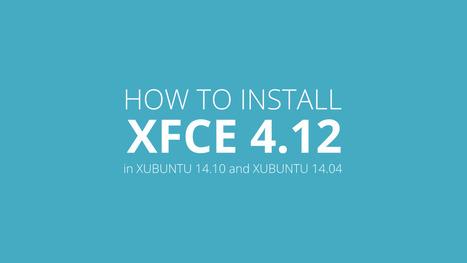 How to Install XFCE 4.12 in Xubuntu 14.04 / Xubuntu 14.10 | Ubuntu Desktop | Scoop.it