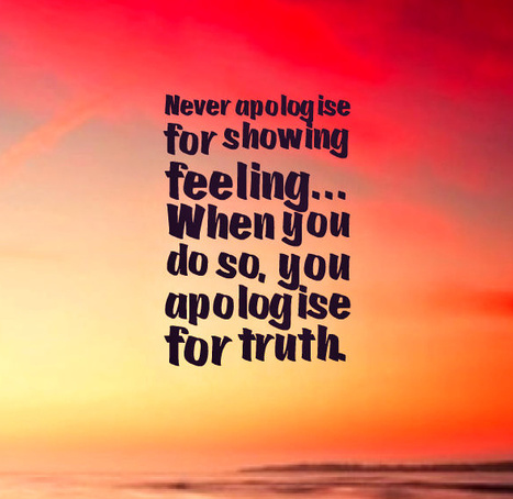 Never apologise for showing feeling… When you do so, you apologise for truth. - Benjamin Disraeli | Picture Quotes and Proverbs | Scoop.it