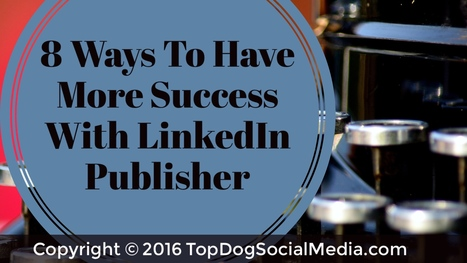 8 Ways to Have More Success With LinkedIn Publisher | Digital Marketing Kenya | Scoop.it