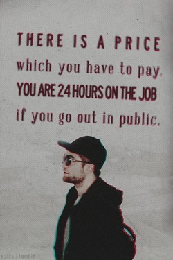 "Robert Pattinson: ""There is a price, which you have to pay. You are 24 hours on the job, if you go out in public."" 