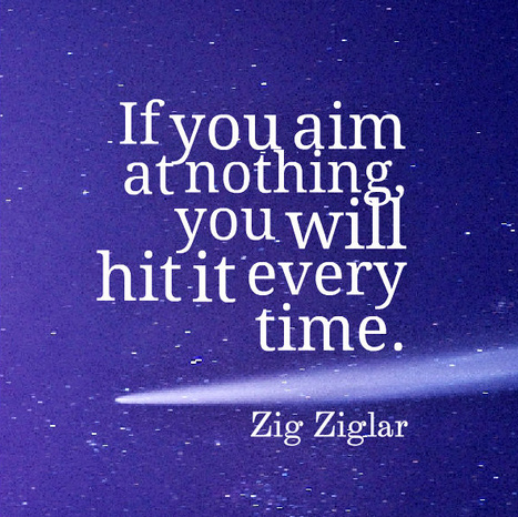 If you aim at nothing you will hit it every time. Zig Ziglar   Film   Scoop.it