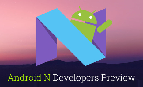 Google's Surprise Android N Developers Preview – Here's the Complete Story | Android Apps Development | Scoop.it
