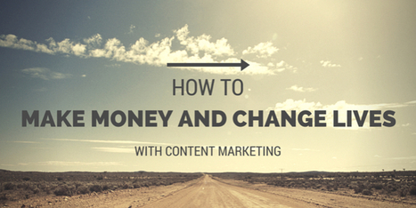 How to Make Money and Change Lives with Content Marketing | Content Marketing and Curation for Small Business | Scoop.it