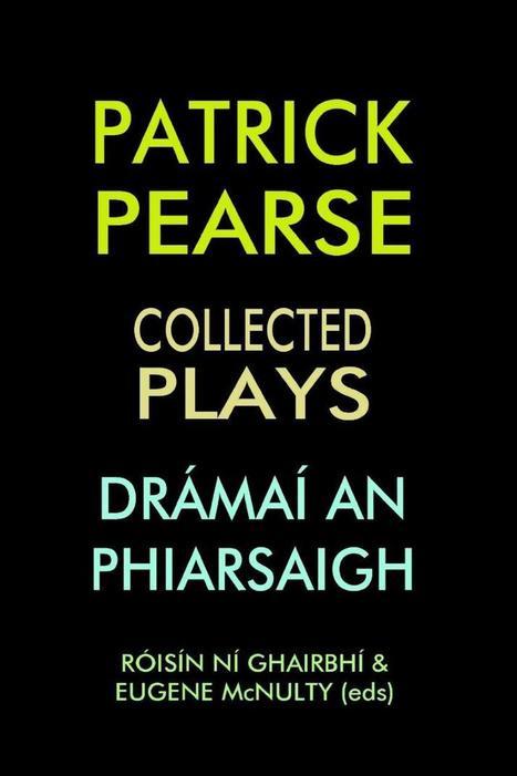 Patrick Pearse, Collected Plays/Drámaí an Phiarsaigh, edited by Róisín Ní Ghairbhí and Eugene McNulty | The Irish Literary Times | Scoop.it