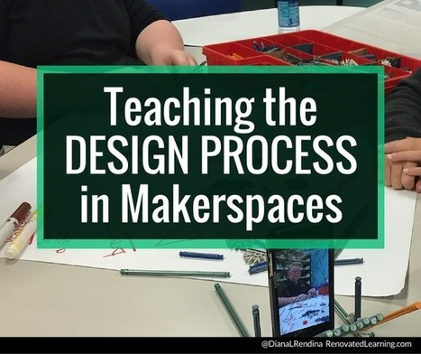 Teaching the Design Process in Makerspaces | Renovated Learning @DianaLRendina | iPads in Education | Scoop.it