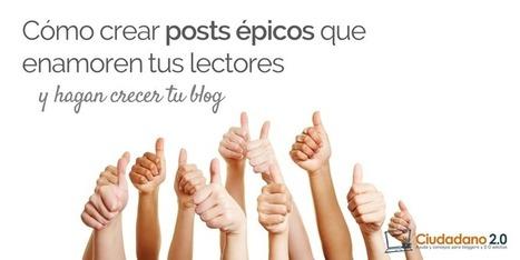 Cómo crear posts épicos que enamoren tus lectores y hagan crecer tu blog | Entorns Virtuals d'Aprenentatge i Recursos Educatius WEB 2.0 | Scoop.it