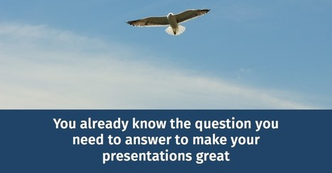 You already know the question you need to answer to make your presentations great | Growing To Be A Better Communicator | Scoop.it