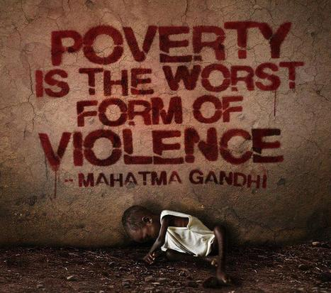 Poverty is the worst form of violence ~Mahatma Gandhi~ | Activism, society and multiculturalism | Scoop.it
