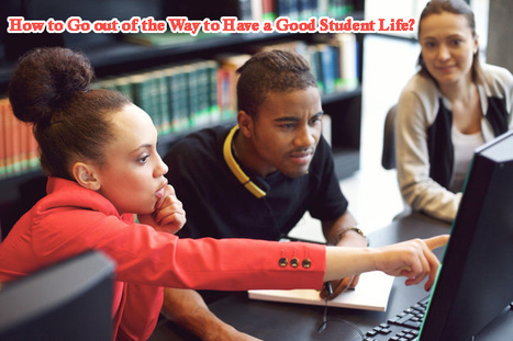 How to Go out of the Way to Have a Good Student Life? | Perfect Writer UK | Scoop.it