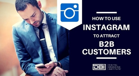 How To Use Instagram To Attract B2B Customers » Digital Branding Institute | Digital Marketing Strategy | Scoop.it