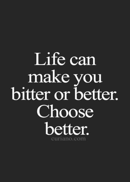 Life Can Make You Bitter Or Better, Choose Better | Work is Healthy | Scoop.it