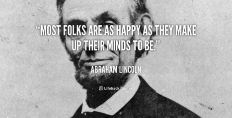 Most folks are as happy as they make up their minds to be. – Abraham Lincoln | Life @ Work | Scoop.it