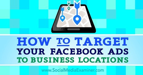 How to Target Your Facebook Ads to Business Locations : Social Media Examiner | CIM Academy Integrated Communications | Scoop.it