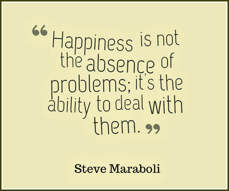 Happiness is not the absence of problems; it's the ability to deal with them. Steve Maraboli | Picture Quotes and Proverbs | Scoop.it
