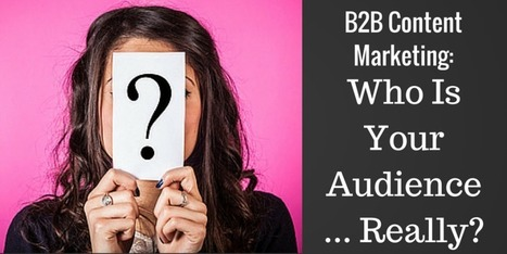 B2B Content Marketing: Who Is Your Audience…Really? | b2b marketing | Scoop.it