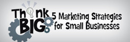 Think Big: 5 Marketing Strategies for Small Businesses - | Business and Marketing | Scoop.it