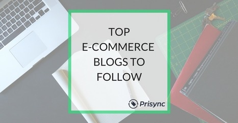 62 Must-Follow Blogs For Anyone in E-Commerce - Prisync's E-Commerce Blog   eCommerce News   Scoop.it