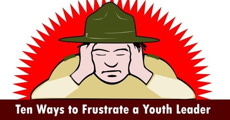 Ten Ways to Frustrate a Youth Leader - Scoutmastercg.com | Scouting Adventures | Scoop.it