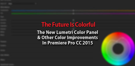 The Future Is Colorful: The New Lumetri Panel in PrPro CC | Colorist | Scoop.it