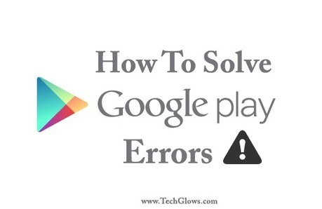 How to Solve the Google Play Store Errors | Tech Glows | Scoop.it