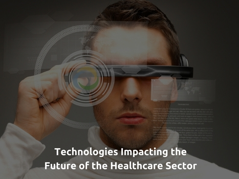 Technologies Impacting the Future of the Healthcare Sector | Healthcare and Technology news | Scoop.it