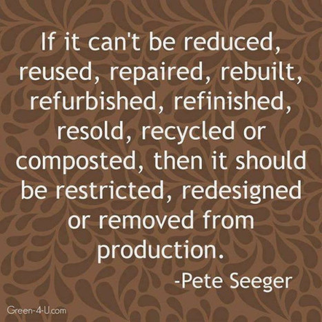 If it can't be reduced, reused, repaired, rebuilt, refurbished, refinished, resold, recycled or composted, then it should be restricted, redesigned or removed from production. ~ Pete Seeger - via @... | Beneath The Surface | Scoop.it
