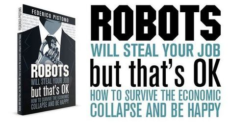 Federico Pistono, Robots Will Steal Your Job, But That's OK: How to Survive ... - Basic Income News | Basic Income | Scoop.it