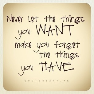 Never let the things you want make you forget the things you have. | Inspirations for Life | Scoop.it