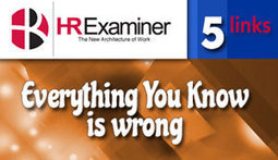Five Links: Everything You Know Is Wrong v5 | HR Examiner | Human Resources (Hiring) | Scoop.it