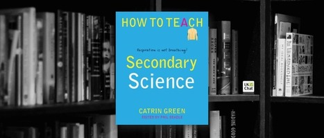 Review: How to teach Secondary Science by @CatrinGreen | ICTmagic | Scoop.it