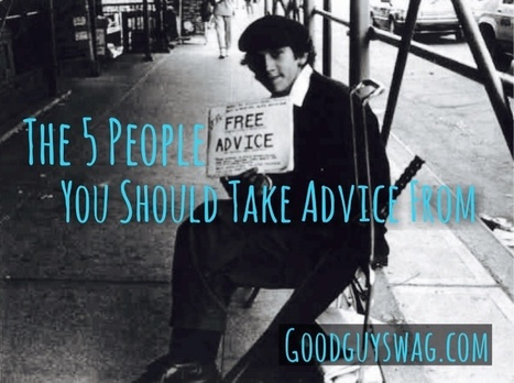 The 5 People You Should Take Advice From | GoodGuySwag | Recipes | Scoop.it