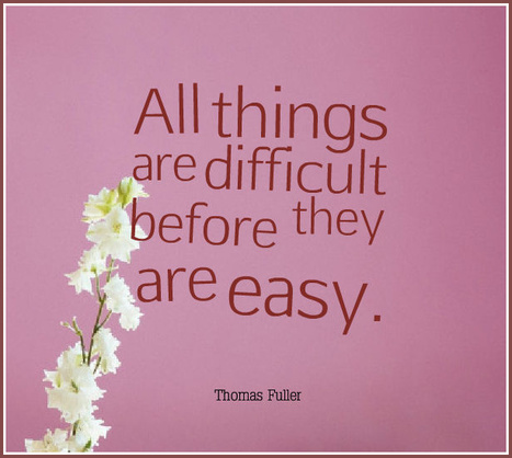 All things are difficult before they are easy. - Thomas Fuller | Picture Quotes and Proverbs | Scoop.it