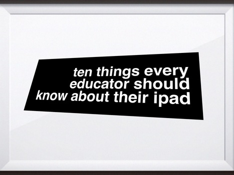 Ten things every educator should know about their iPad | Leadership for Mobile Learning | Scoop.it