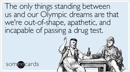The only things standing between us and our Olympic dreams are that we're out-of-shape, apathetic, and incapable of passing a drug test. | READ WHAT I READ | Scoop.it