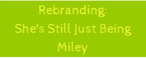 How to Rebrand Yourself: The Miley Cyrus Way • UBlog - Universal Insightful Blog | Marketing | Scoop.it