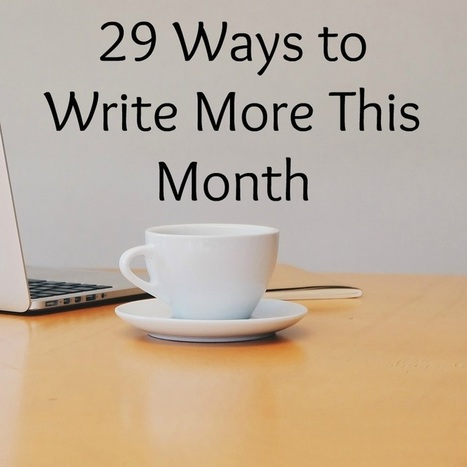 29 Ways to Write More This Month | Cliographic | Scoop.it