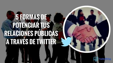 5 Formas de potenciar tus relaciones públicas a través de Twitter   Social Media   Scoop.it