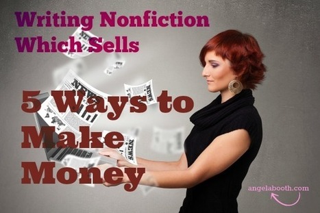 Writing Nonfiction Which Sells: 5 Ways to Make Money - Angela Booth's Fab Freelance Writing Blog | Digital-News on Scoop.it today | Scoop.it
