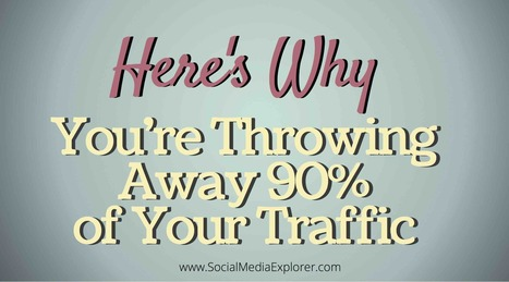 Here's Why You're Throwing Away 90% Of Your Traffic  | Surviving Social Chaos | Scoop.it