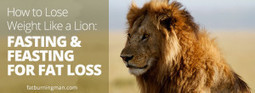 How to Lose Weight Like a Lion: Fasting and Feasting for Fat Loss | Health and Fitness | Scoop.it