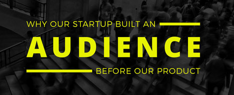 Why Our Startup Built An Audience Before Our Product | Startup - Growth Hacking | Scoop.it