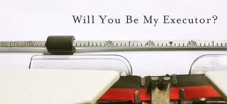 Will You Be My Executor? - Passare.com Blog | End of Life Management | Scoop.it